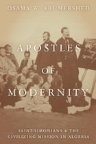 Apostles of Modernity: Saint-Simonians and the Civilizing Mission in Algeria by Osama Abi-Mershed