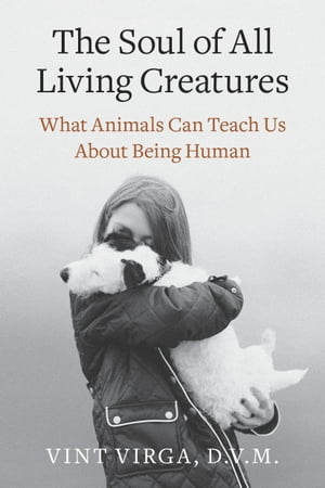 The Soul of All Living Creatures What Animals Can Teach Us About Being Human