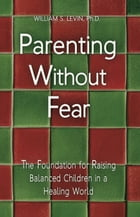 Parenting Without Fear: The Foundation for Raising Balanced Children in a Healing World by William S. Levin