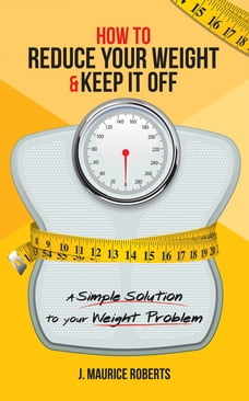 How to Reduce Your Weight & Keep It Off: A Simple Solution to Your Weight Problem
