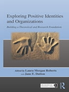 Exploring Positive Identities and Organizations: Building a Theoretical and Research Foundation