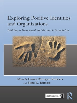 Exploring Positive Identities and Organizations Building a Theoretical and Research Foundation