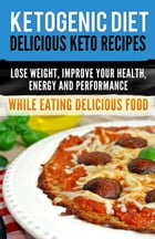 Ketogenic Diet: Delicious Keto Recipes, Lose Weight, Improve Your Health, Energy and Performance While Eating Delicious Food. by ProjectHealth101