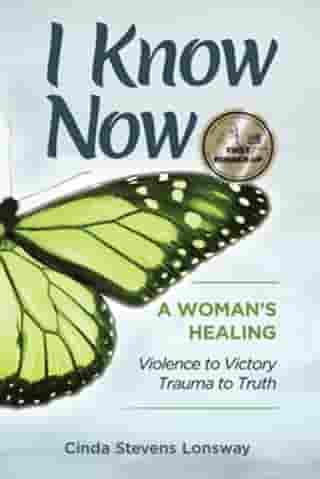 I Know Now: A Woman's Healing - Violence to Victory, Trauma to Truth