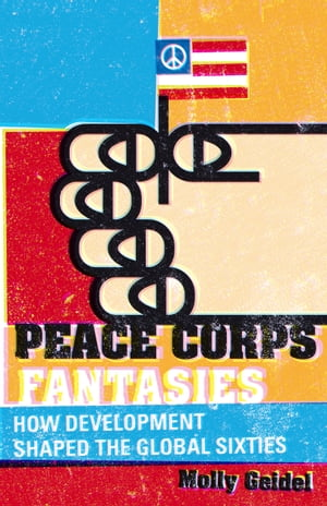 Peace Corps Fantasies How Development Shaped the Global Sixties