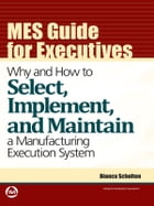 MES Guide for Executives: Why and How to Select, Implement, and Maintain a Manufacturing Execution System by Bianca Scholten