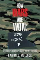 How Wars Are Won: Leadership, Friendship, Family, and Unit Cohesion by Damon Bullock