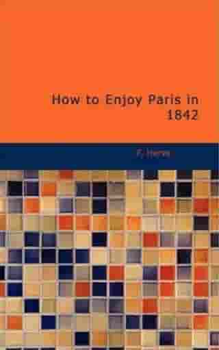 How To Enjoy Paris In 1842 by F. Herve