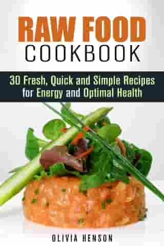Raw Food Cookbook: 30 Fresh, Quick and Simple Recipes for Energy and Optimal Health: Natural Food
