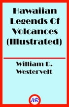 Hawaiian Legends Of Volcanoes (Illustrated) by William D. Westervelt