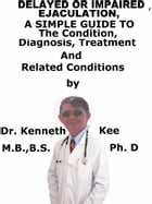 Delayed or Impaired Ejaculation, A Simple Guide To The Condition, Diagnosis, Treatment And Related Conditions by Kenneth Kee