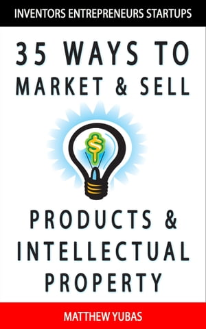 35 Ways to Market and Sell Products and Intellectual Property by Matthew Yubas