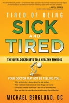 Tired of Being Sick and Tired: The Overlooked Keys to a Healthy Thyroid by Michael Berglund