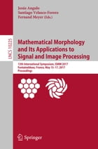 Mathematical Morphology and Its Applications to Signal and Image Processing: 13th International Symposium, ISMM 2017, Fontainebleau, France, May 15–17 by Jesús Angulo