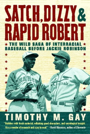 Satch,  Dizzy,  and Rapid Robert The Wild Saga of Interracial Baseball Before Jackie Robinson