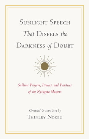 Sunlight Speech That Dispels the Darkness of Doubt Sublime Prayers,  Praises,  and Practices of the Nyingma Masters