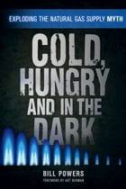 Cold, Hungry and in the Dark: Exploding the Natural Gas Supply Myth by Bill Powers