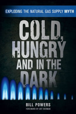Book Cold, Hungry and in the Dark: Exploding the Natural Gas Supply Myth by Bill Powers