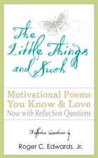 The Little Things and Such: Motivational Poems You Know and Love Now with Reflection Questions by Roger C Edwards Jr