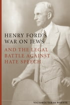 Henry Ford's War on Jews and the Legal Battle Against Hate Speech by Victoria Saker Woeste