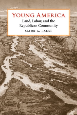 Book Young America: Land, Labor, and the Republican Community by Mark A. Lause