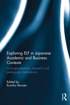 Exploring ELF in Japanese Academic and Business Contexts: Conceptualisation, research and pedagogic…