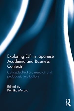 Exploring ELF in Japanese Academic and Business Contexts Conceptualisation,  research and pedagogic implications