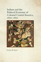 Indians and the Political Economy of Colonial Central America, 1670–1810 by Robert W. Patch