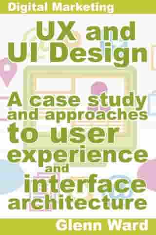 UX and UI Design, A Case Study On Approaches To User Experience And Interface Architecture by Glenn Ward