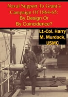 Naval Support To Grant's Campaign Of 1864-65: By Design Or By Coincidence? by Lt.-Col. Harry M. Murdock USMC