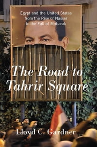The Road to Tahrir Square: Egypt and the United States from the Rise of Nasser to the Fall of…