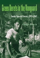 Green Berets in the Vanguard: Inside Special Forces, 1953–1963 by Chalmers Archer Jr.