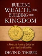 Building Wealth for Building the Kingdom: A Financial Planning Guide for Latter-day Saint Families by Devin Thorpe
