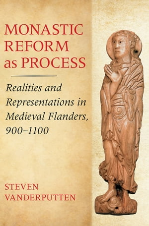 Monastic Reform as Process Realities and Representations in Medieval Flanders,  900?1100