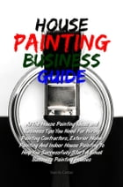 House Painting Business Guide: All The House Painting Ideas and Business Tips You Need For Hiring Painting Contractors, Exterior Ho by Yani H. Cortez