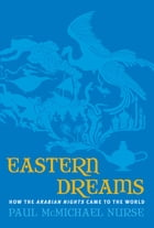 Eastern Dreams: How The Arabian Nights Came To The World by Paul McMichael Nurse