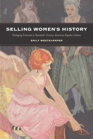 Selling Women's History Packaging Feminism in Twentieth-Century American Popular Culture