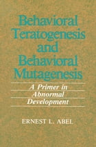 Behavioral Teratogenesis and Behavioral Mutagenesis: A Primer in Abnormal Development by E.L. Abel