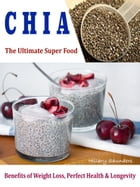 Chia The Ultimate Super Food: Benefits of Weight Loss, Perfect Health & Longevity by Hillary Saunders