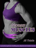 Mommy Muscles: A Practical Guide for Building Your Physical and Mental Muscles by Jill Thistle
