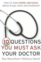 Ten Questions You Must Ask Your Doctor: How to make better decisions about drugs, tests and treatments by Ray Moynihan