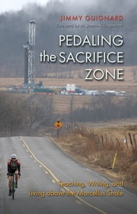 Pedaling the Sacrifice Zone: Teaching, Writing, and Living above the Marcellus Shale