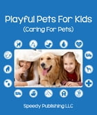 Playful Pets For Kids (Caring For Pets): Pet Care Tips for Children by Speedy Publishing