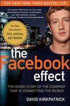 The Facebook Effect: The Inside Story of the Company That Is Connecting the World by David Kirkpatrick