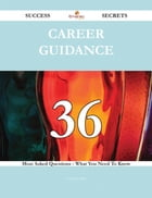 Career Guidance 36 Success Secrets - 36 Most Asked Questions On Career Guidance - What You Need To Know