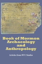 Book of Mormon Archaeology and Anthropology: Articles from BYU Studies by BYU Studies