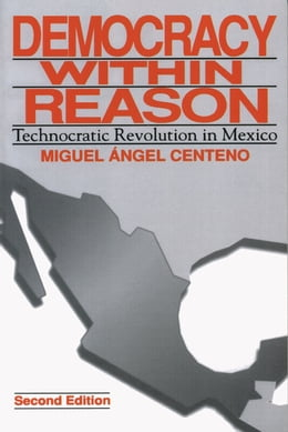 Book Democracy Within Reason: Technocratic Revolution in Mexico by Miguel Angel Centeno