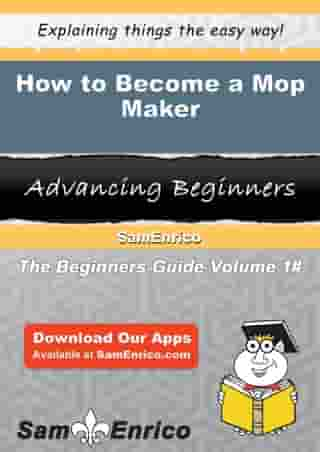 How to Become a Mop Maker: How to Become a Mop Maker by Kassandra Brogan