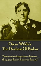 "The Duchess Of Padua: ""Some cause happiness wherever they go; others whenever they go."" by Oscar Wilde"