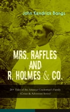 MRS. RAFFLES and R. HOLMES & CO. – 20+ Tales of the Amateur Cracksman's Family (Crime & Adventure Series): From the Renowned American Satirist and Aut by John Kendrick Bangs